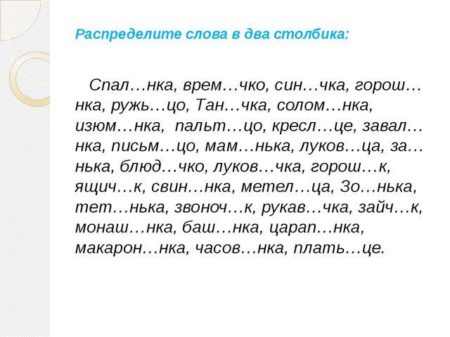 Распределите слова в два столбика: Спал…нка, врем…чко, син…чка, горош…нка, ру...