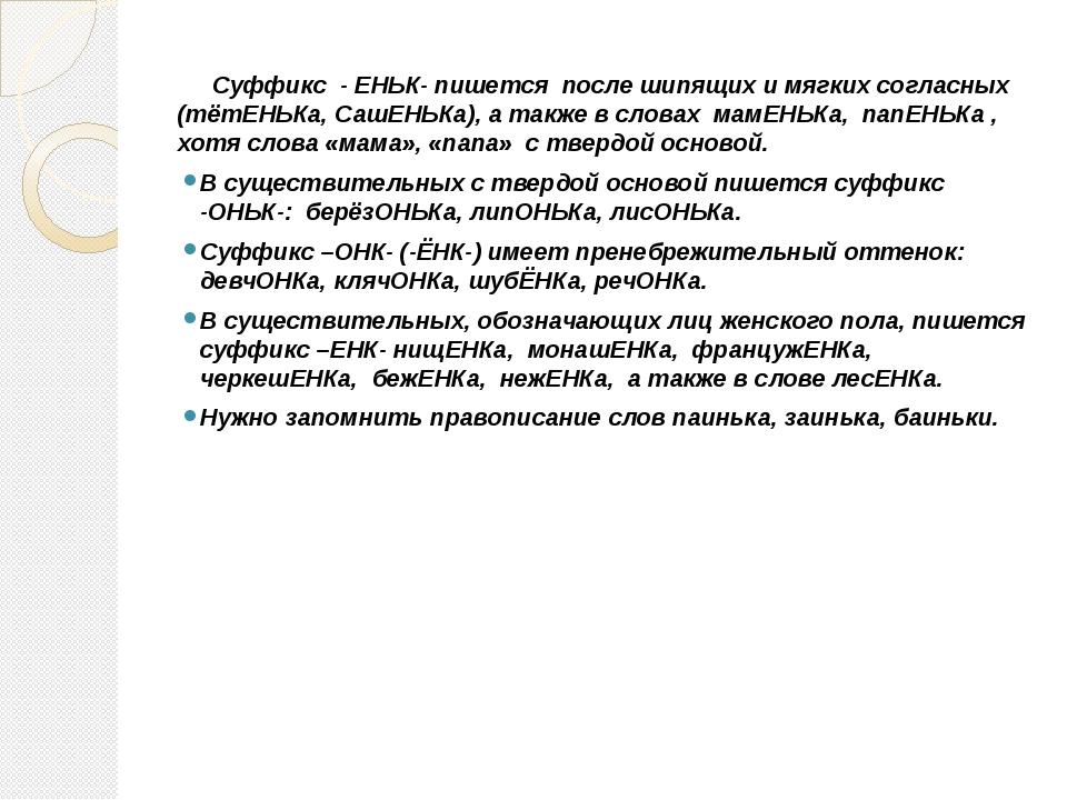 Суффикс - ЕНЬК- пишется после шипящих и мягких согласных (тётЕНЬКа, СашЕНЬКа...