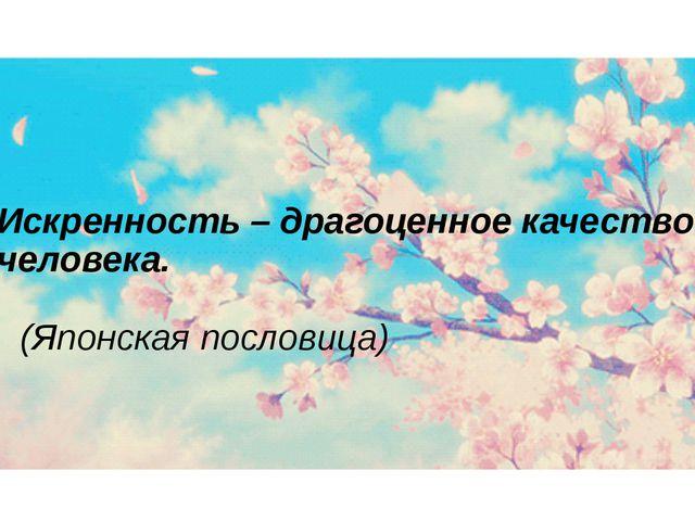 Искренность – драгоценное качество человека.  (Японская пословица)