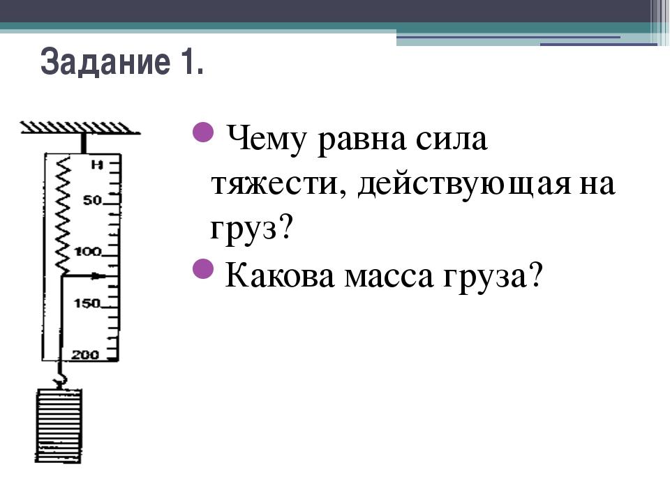 Задание 1. Чему равна сила тяжести, действующая на груз? Какова масса груза?