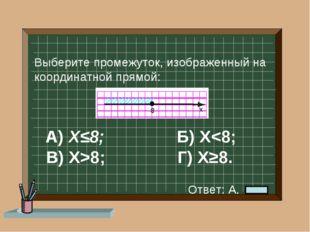 А) Х≤8; Б) Х8; Г) Х≥8. Выберите промежуток, изображенный на координатной пря