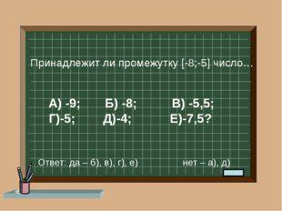 А) -9; Б) -8; В) -5,5; Г)-5; Д)-4; Е)-7,5? Принадлежит ли промежутку [-8;-5]