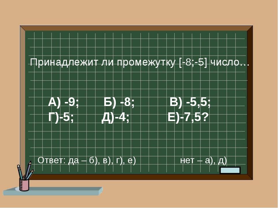 А) -9; Б) -8; В) -5,5; Г)-5; Д)-4; Е)-7,5? Принадлежит ли промежутку [-8;-5]...
