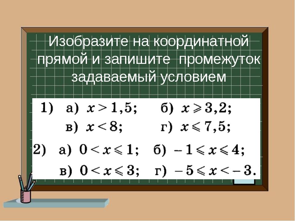 Изобразите на координатной прямой и запишите промежуток задаваемый условием