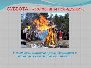 СУББОТА - «золовкины посиделки». В этот день сжигают чучело Масленицы и оконч