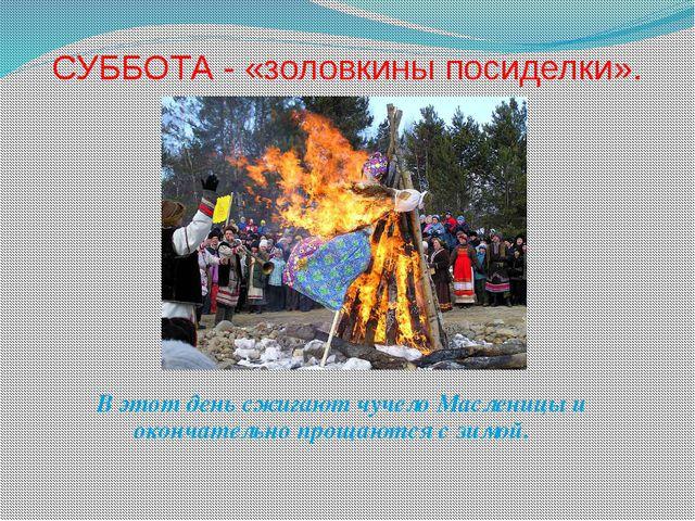 СУББОТА - «золовкины посиделки». В этот день сжигают чучело Масленицы и оконч...