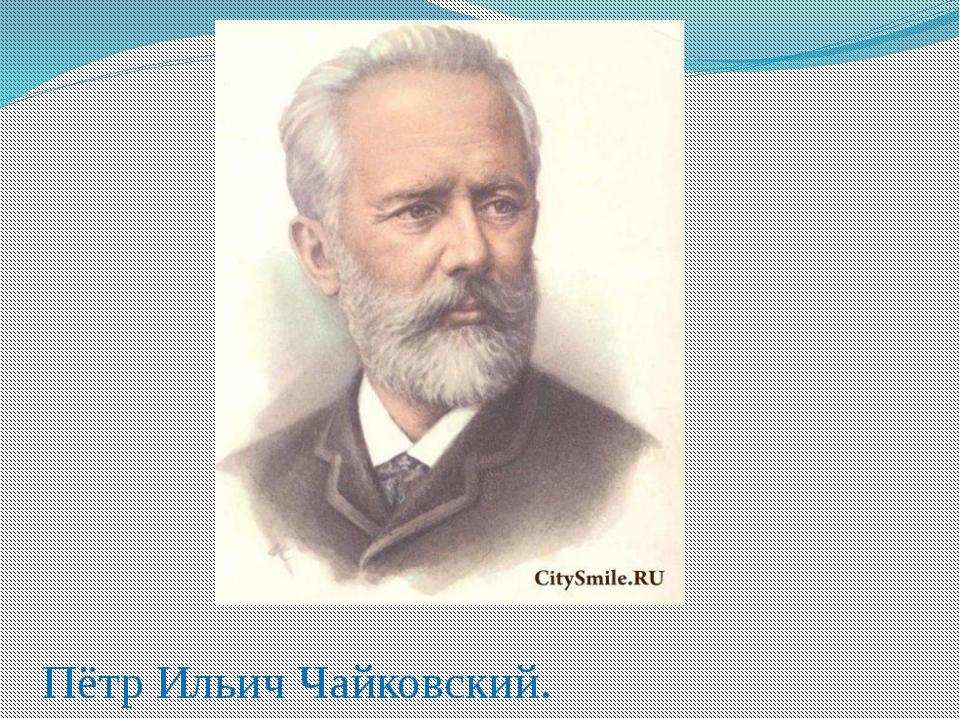 Пётр Ильич Чайковский.