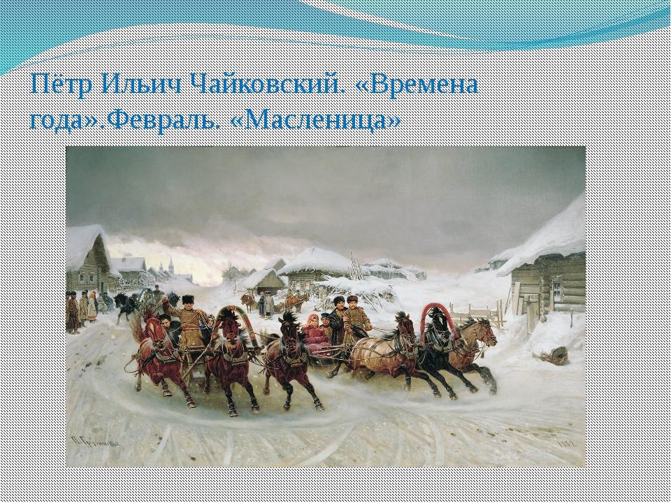 Пётр Ильич Чайковский. «Времена года».Февраль. «Масленица»