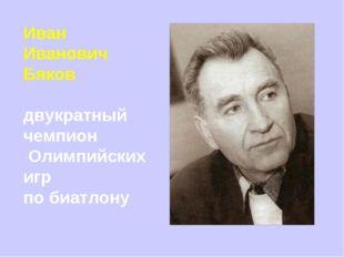 Иван Иванович Бяков двукратный чемпион Олимпийских игр по биатлону