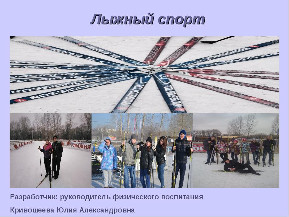 Лыжный спорт Разработчик: руководитель физического воспитания Кривошеева Юлия...