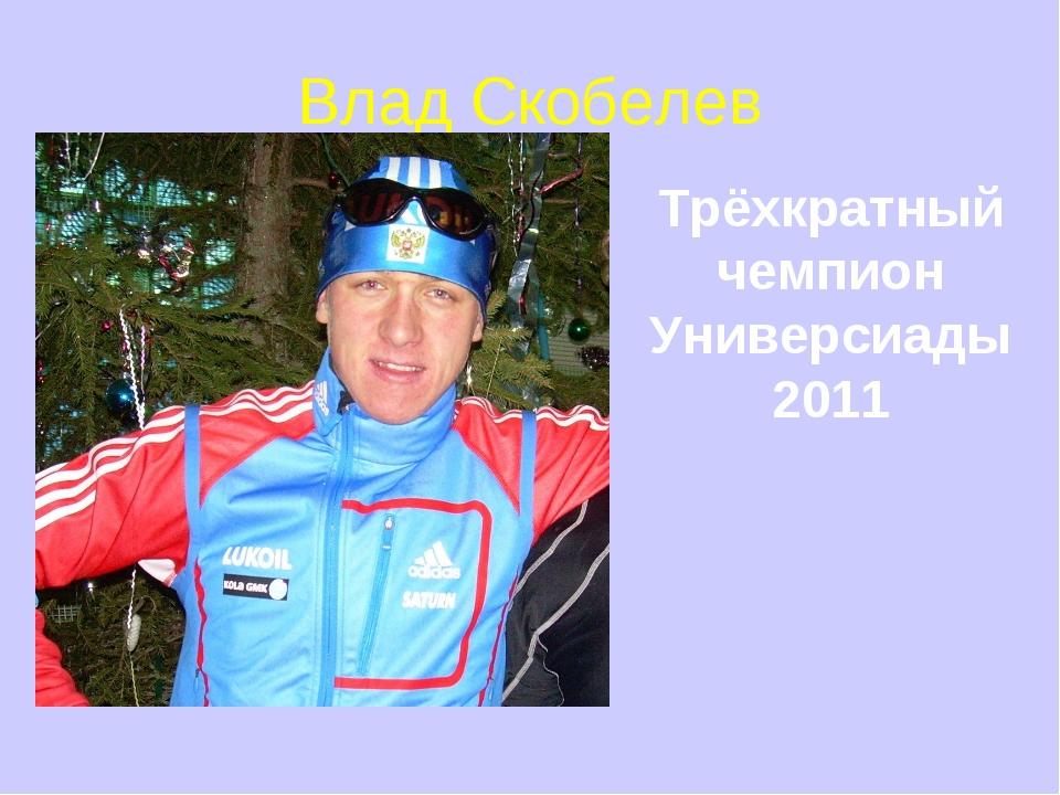 Влад Скобелев Трёхкратный чемпион Универсиады 2011