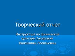 Творческий отчет Инструктора по физической культуре Сахаровой Валентины Леонт