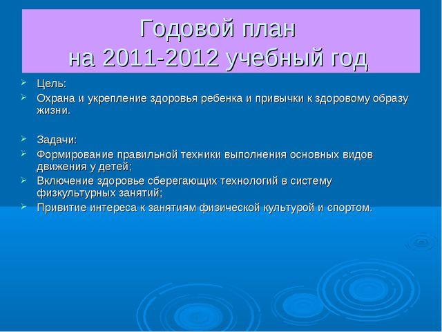 Годовой план на 2011-2012 учебный год Цель: Охрана и укрепление здоровья ребе...
