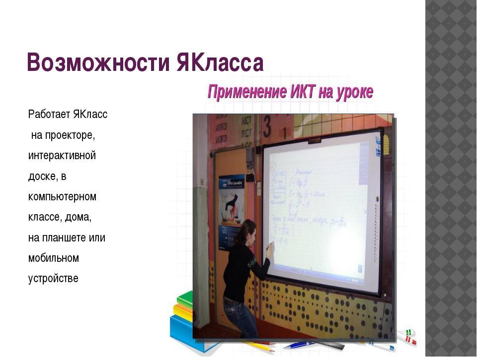 Возможности ЯКласса Работает ЯКласс на проекторе, интерактивной доске, в комп...