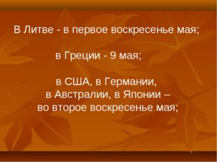 В Литве - в первое воскресенье мая; в Греции - 9 мая; в США, в Германии, в Ав