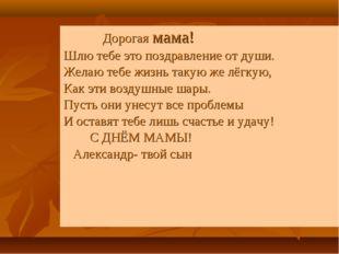 Дорогая мама! Шлю тебе это поздравление от души. Желаю тебе жизнь такую же л