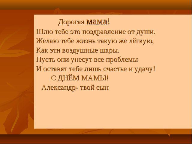 Дорогая мама! Шлю тебе это поздравление от души. Желаю тебе жизнь такую же л...