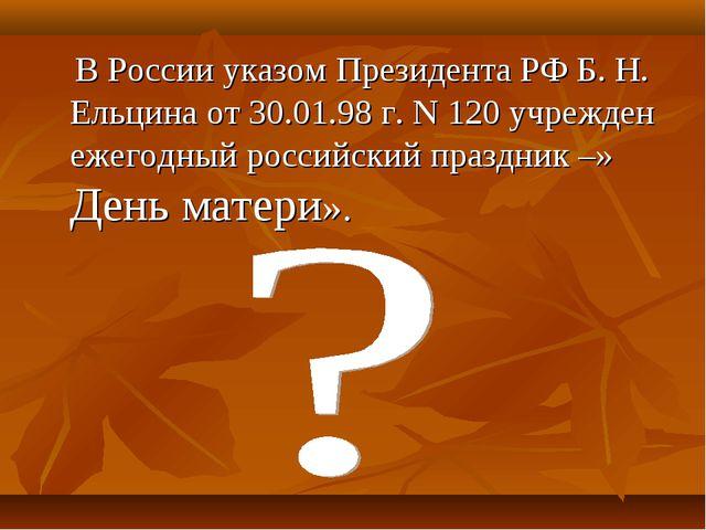 В России указом Президента РФ Б. Н. Ельцина от 30.01.98 г. N 120 учрежден еж...