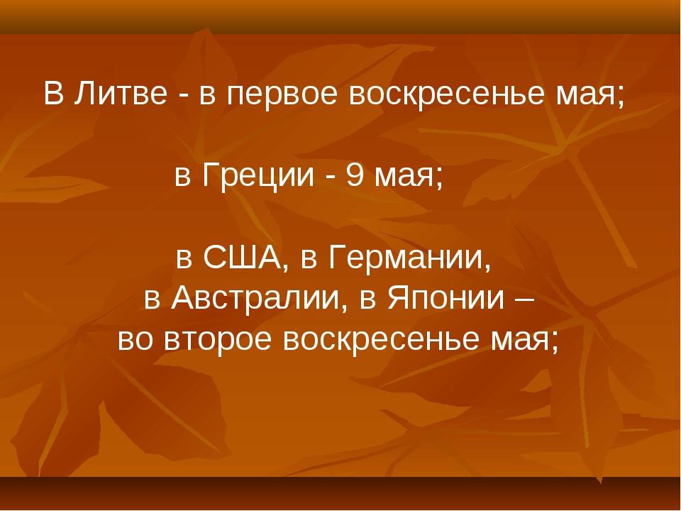 В Литве - в первое воскресенье мая; в Греции - 9 мая; в США, в Германии, в Ав...