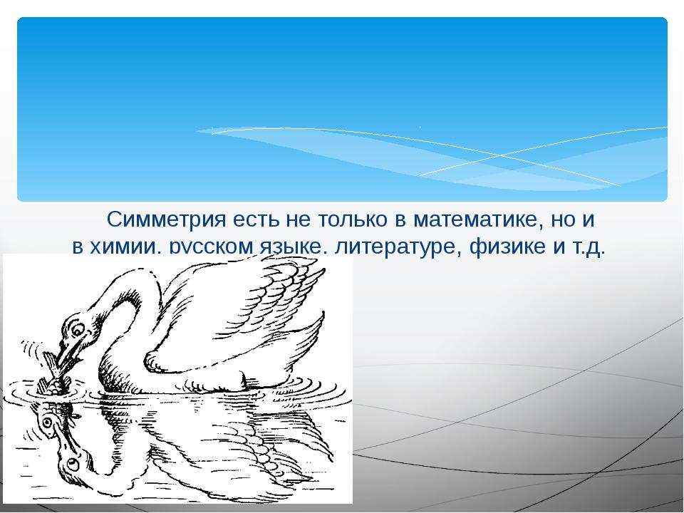 Симметрия есть не только в математике, но и в химии, русском языке, литерату...