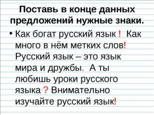 Поставь в конце данных предложений нужные знаки. Как богат русский язык ! Как