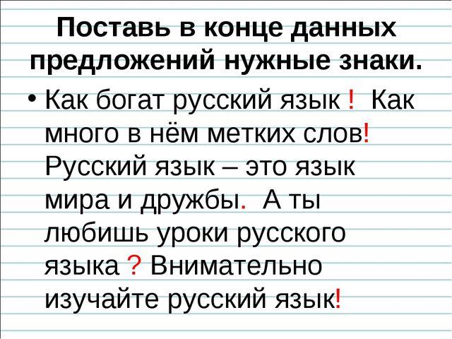 Поставь в конце данных предложений нужные знаки. Как богат русский язык ! Как...