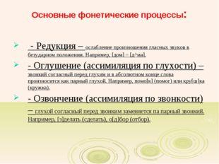 Основные фонетические процессы: - Редукция – ослабление произношения гласных