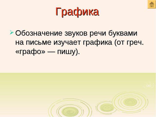 Графика Обозначение звуков речи буквами на письме изучает графика (от греч. «...