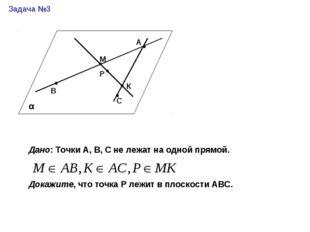 Задача №3 А В М Р С К Дано: Точки А, В, С не лежат на одной прямой. Докажите,