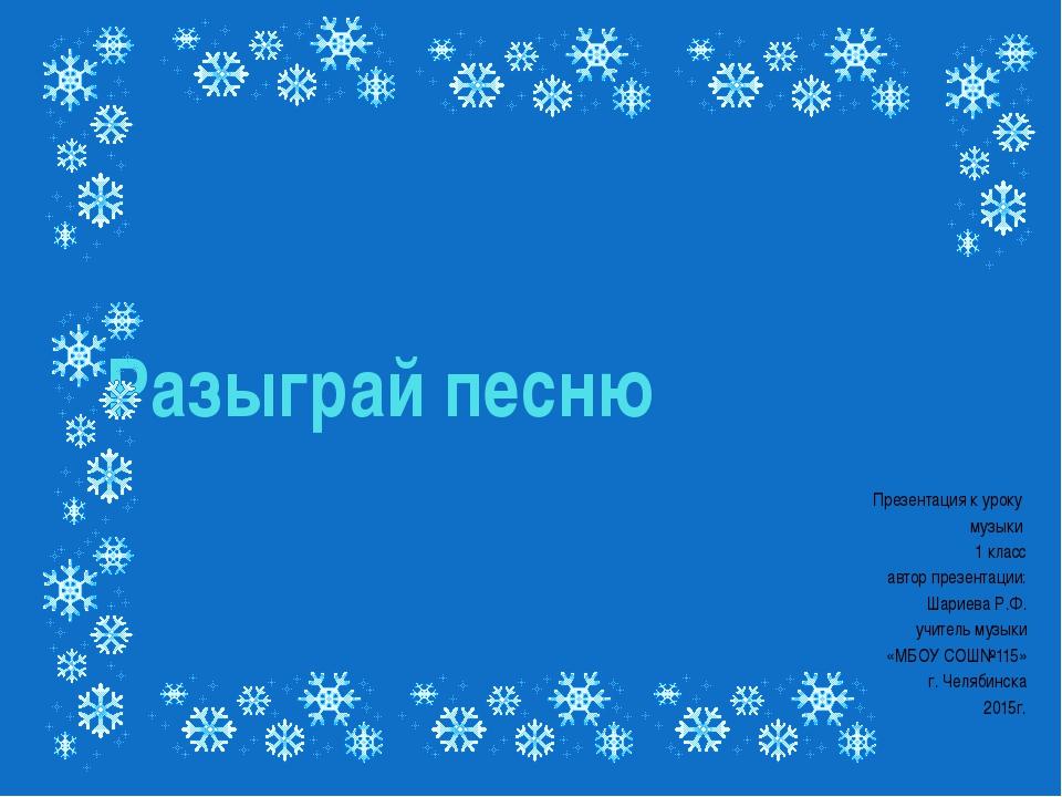 Разыграй песню Презентация к уроку музыки 1 класс автор презентации: Шариева...