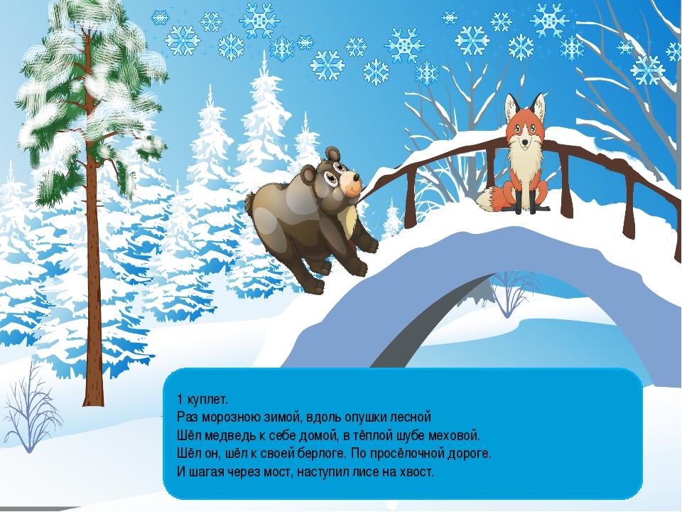 1 куплет. Раз морозною зимой, вдоль опушки лесной Шёл медведь к себе домой, в...