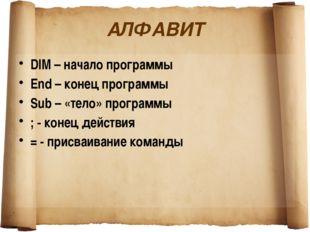 АЛФАВИТ DIM – начало программы End – конец программы Sub – «тело» программы ;