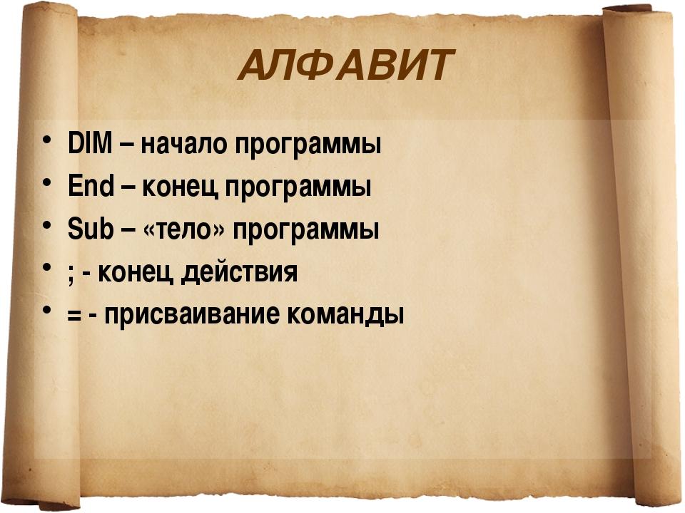 АЛФАВИТ DIM – начало программы End – конец программы Sub – «тело» программы ;...