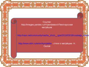 Ссылки: http://images.yandex.ru/#!/yandsearch?text=русская матрёшка http://va