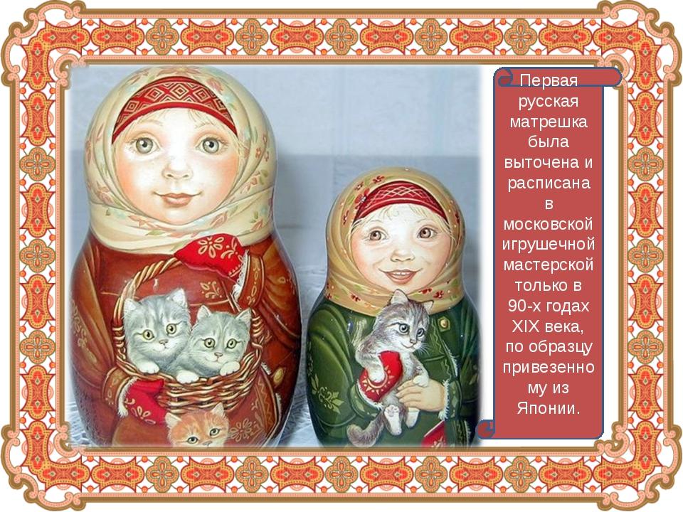 Первая русская матрешка была выточена и расписана в московской игрушечной мас...