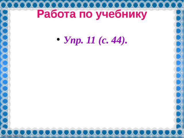 Работа по учебнику Упр. 11 (с. 44). FokinaLida.75@mail.ru
