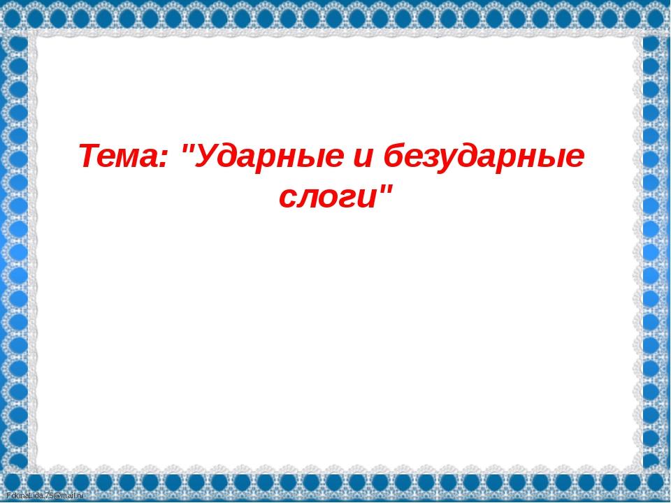 """Тема: """"Ударные и безударные слоги"""" FokinaLida.75@mail.ru"""