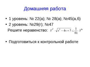 Домашняя работа 1 уровень: № 22(а); № 28(а); №45(а,б) 2 уровень: №29(г); №47
