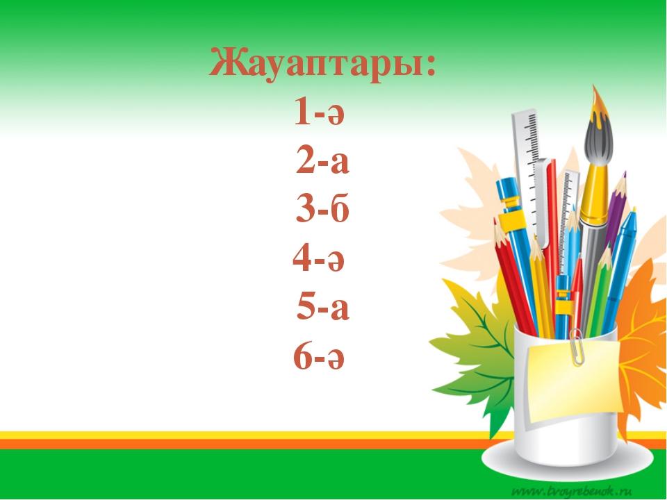 Жауаптары: 1-ә 2-а 3-б 4-ә 5-а 6-ә