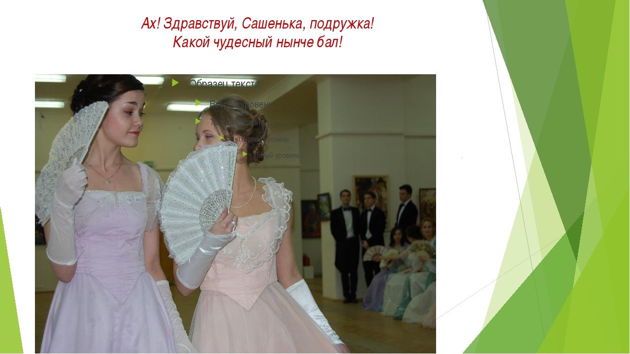 Ах! Здравствуй, Сашенька, подружка! Какой чудесный нынче бал!
