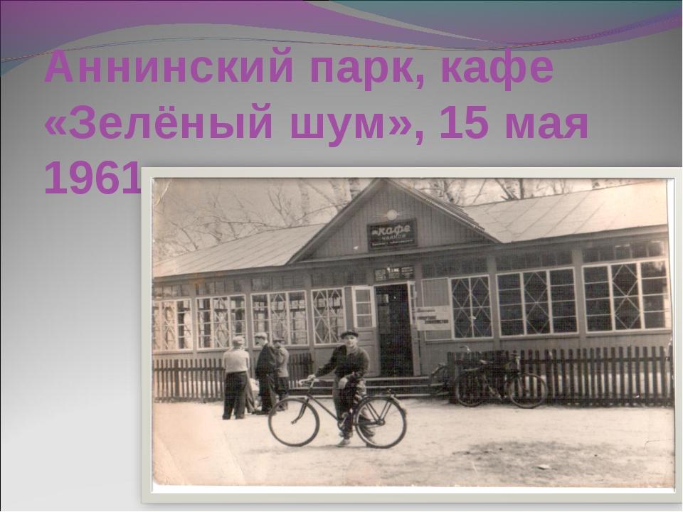 Аннинский парк, кафе «Зелёный шум», 15 мая 1961 года.