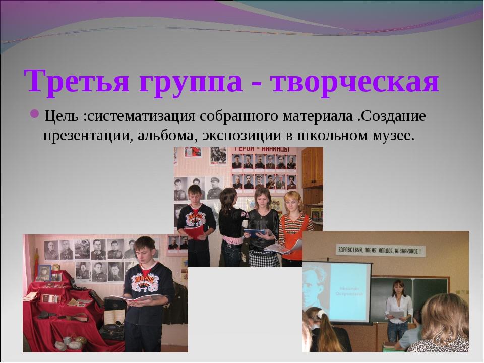 Третья группа - творческая Цель :систематизация собранного материала .Создани...