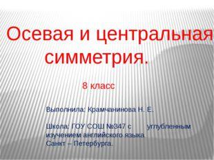 Осевая и центральная симметрия. Выполнила: Крамчанинова Н. Е. Школа: ГОУ СОШ