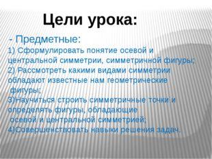 Цели урока: - Предметные: 1) Сформулировать понятие осевой и центральной симм