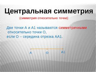 Центральная симметрия (симметрия относительно точки): Две точки А и А1 называ