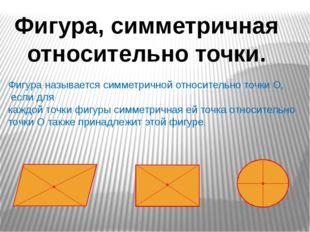 Фигура, симметричная относительно точки. Фигура называется симметричной относ
