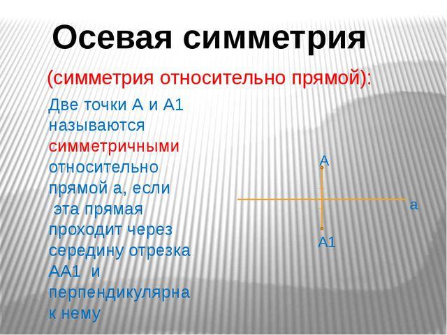 Осевая симметрия Две точки А и А1 называются симметричными относительно прямо...