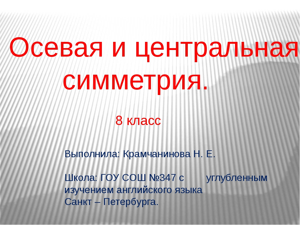 Осевая и центральная симметрия. Выполнила: Крамчанинова Н. Е. Школа: ГОУ СОШ...