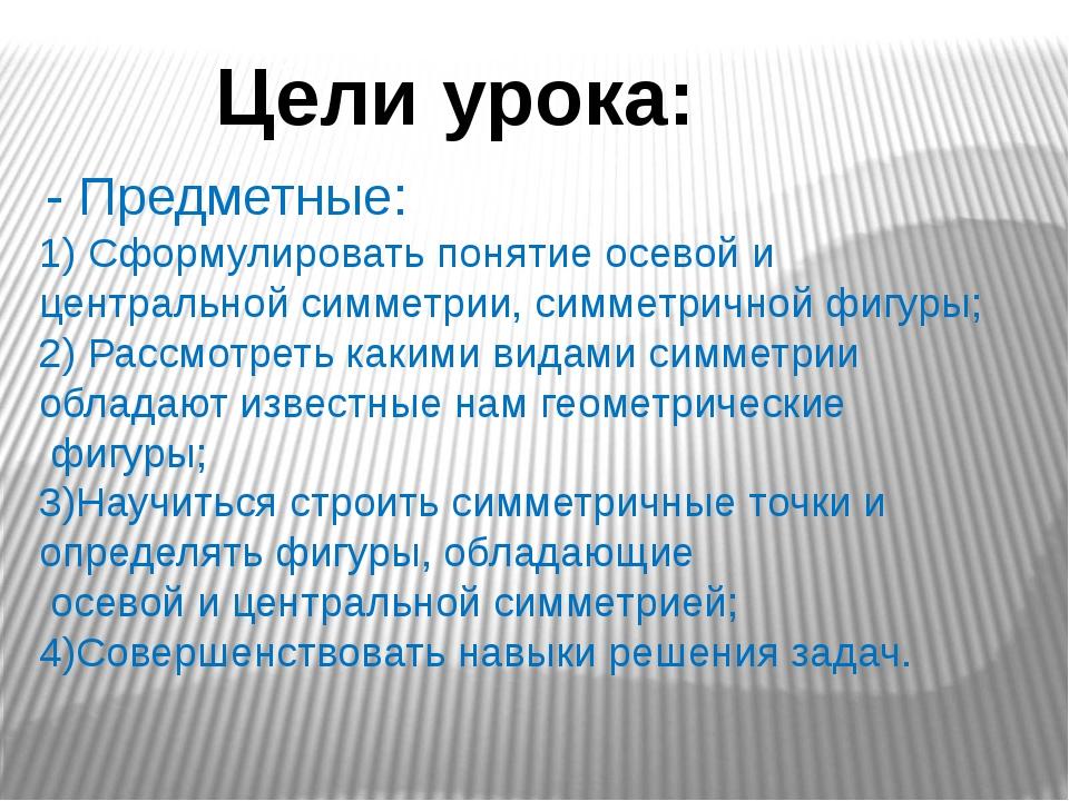 Цели урока: - Предметные: 1) Сформулировать понятие осевой и центральной симм...