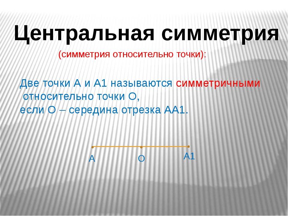Центральная симметрия (симметрия относительно точки): Две точки А и А1 называ...